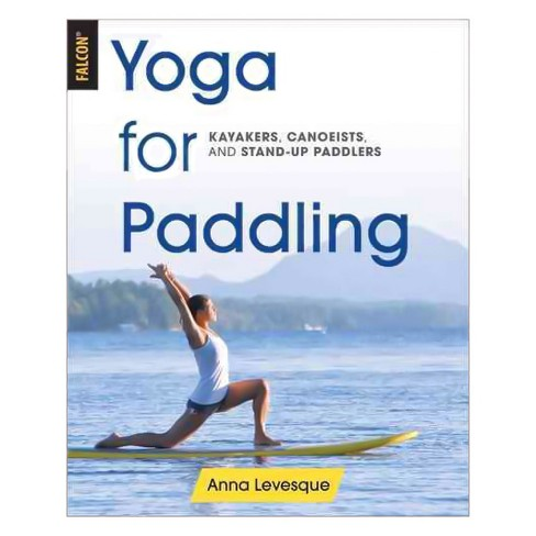 Yoga for Paddling : Kayakers, Canoeists, and Stand-up Paddlers (Paperback) (Anna Levesque) - image 1 of 1