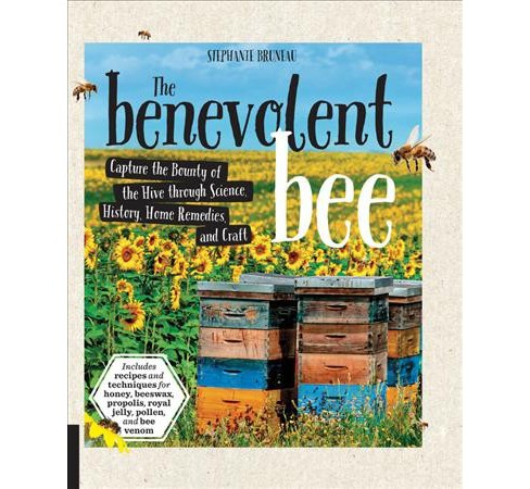 Benevolent Bee : Capture the Bounty of the Hive Through Science, History, Home Remedies, and Craft - image 1 of 1