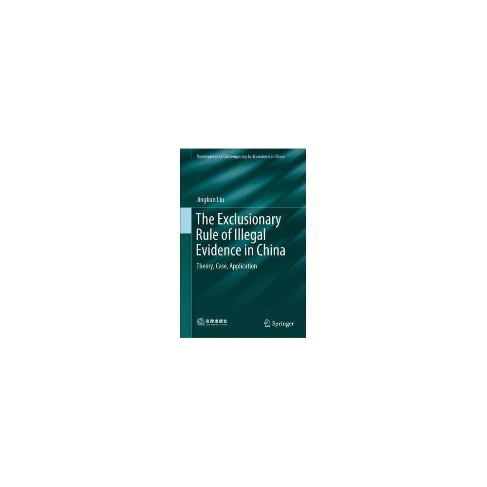 Exclusionary Rule of Illegal Evidence in China : Theory, Case, Application - by Jingkun Liu (Hardcover)