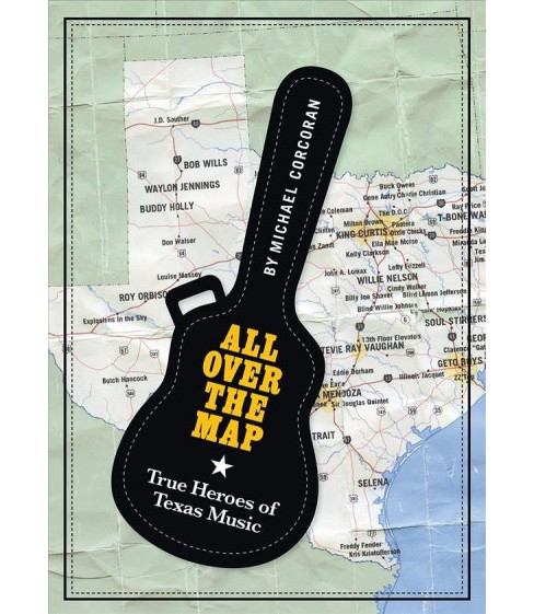 All over the Map : True Heroes of Texas Music -  by Michael Corcoran (Hardcover) - image 1 of 1