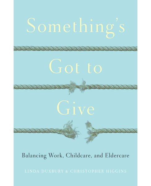 Something's Got to Give : Balancing Work, Childcare, and Eldercare (Hardcover) (Linda Duxbury & - image 1 of 1