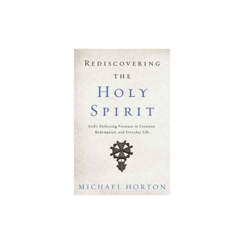 Rediscovering the Holy Spirit : God's Perfecting Presence in Creation, Redemption, and Everyday