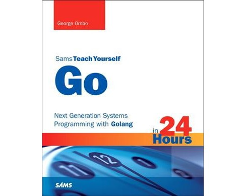 Sams Teach Yourself Go in 24 Hours : Next Generation Systems Programming With Golang (Paperback) (George - image 1 of 1