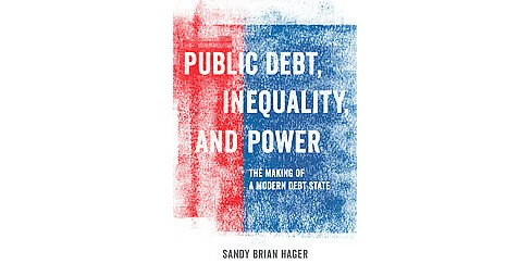 Public Debt, Inequality, and Power : The Making of a Modern Debt State (Paperback) (Sandy Brian Hager) - image 1 of 1