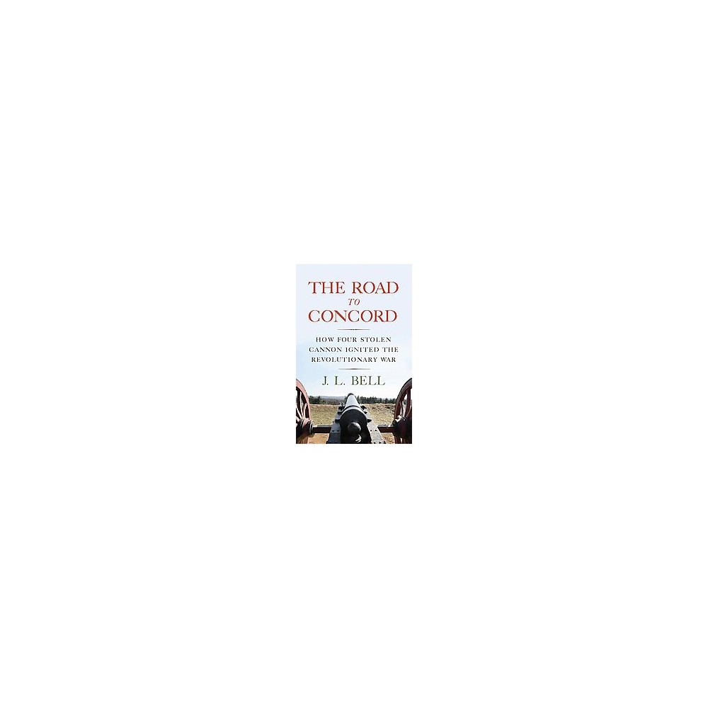 Road to Concord : How Four Stolen Cannon Ignited the Revolutionary War (Hardcover) (J. L. Bell)