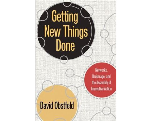 Getting New Things Done : Networks, Brokerage, and the Assembly of Innovative Action -  (Hardcover) - image 1 of 1