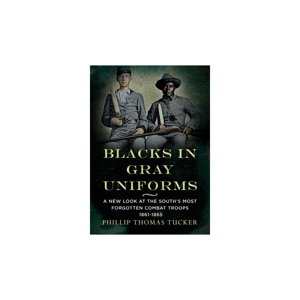 Blacks in Gray Uniforms : A New Look at the South's Most Forgotten Combat Troops 1861-1865 - (Paperback)