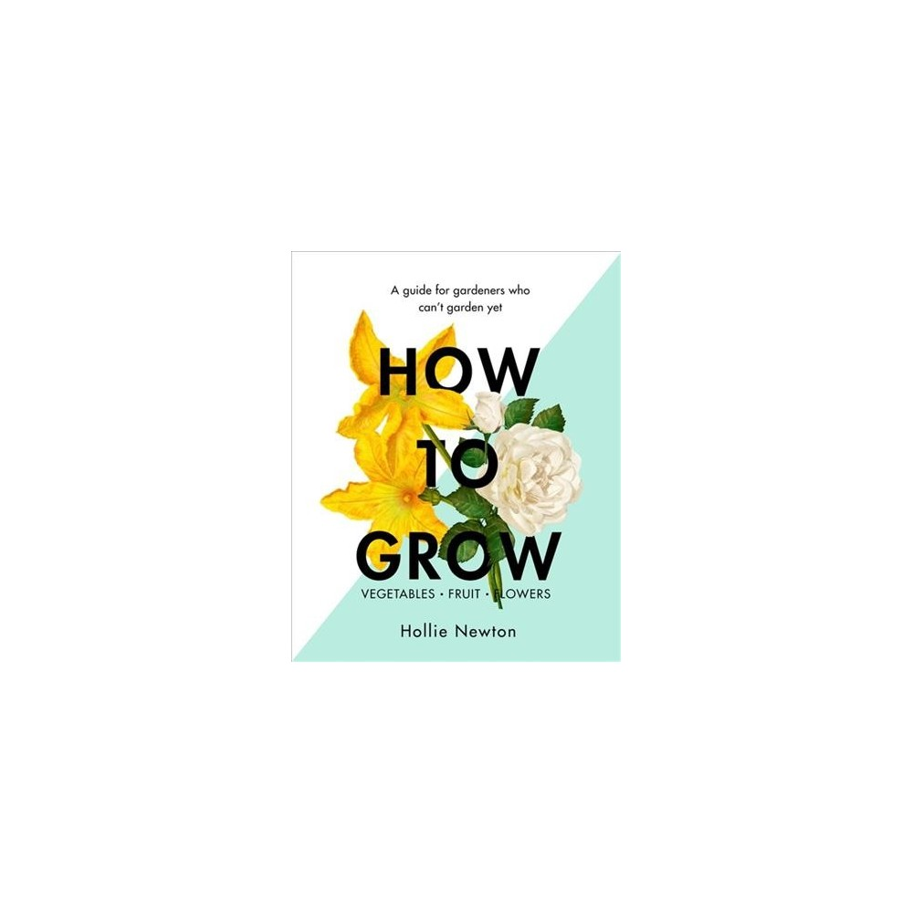 How to Grow : A Guide for Gardeners Who Can't Garden Yet - by Hollie Newton (Hardcover)