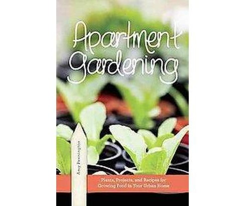 Apartment Gardening : Plants, Projects, and Recipes for Growing Food in Your Urban Home (Paperback) (Amy - image 1 of 1