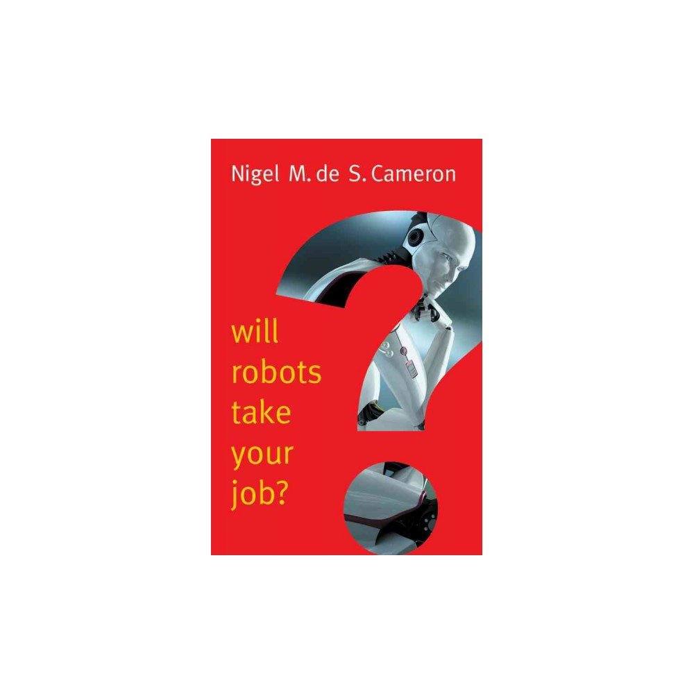 Will Robots Take Your Job? : A Plea for Consensus - by Nigel M. De S. Cameron (Paperback)