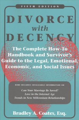 Divorce with Decency : The Complete How-To Handbook and Survivor's Guide to the Legal, Emotional,