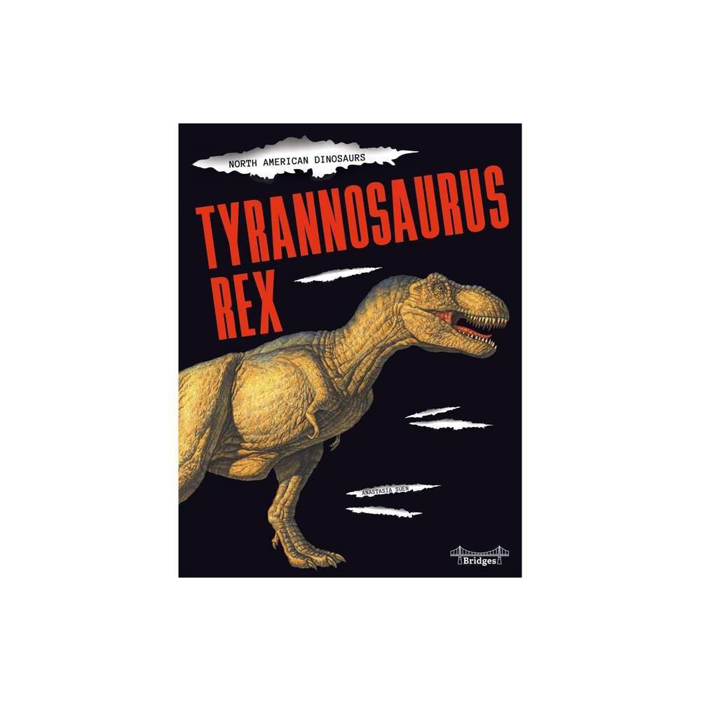 Tyrannosaurus Rex North American Dinosaurs By Anastasia Suen Hardcover