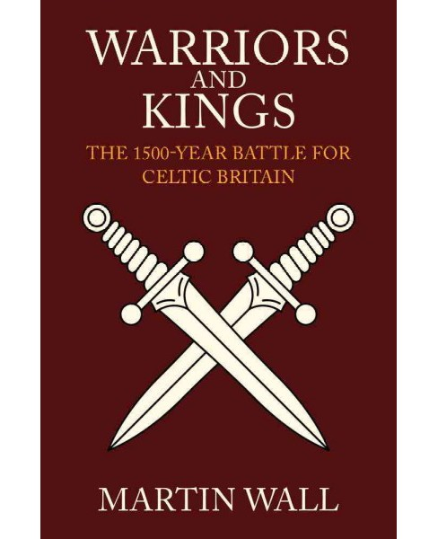 Warriors and Kings : The 1500-year Battle for Celtic Britain (Hardcover) (Martin Wall) - image 1 of 1