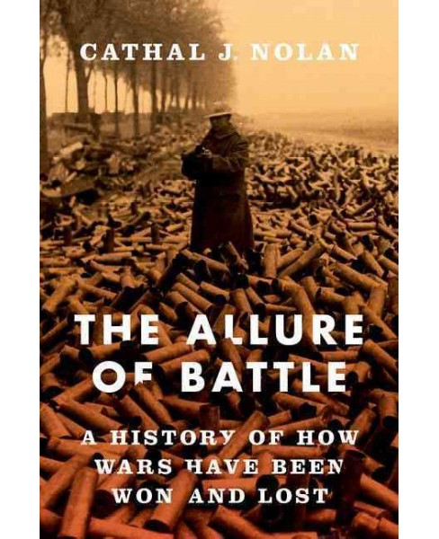 Allure of Battle : A History of How Wars Have Been Won and Lost (Hardcover) (Cathal J. Nolan) - image 1 of 1