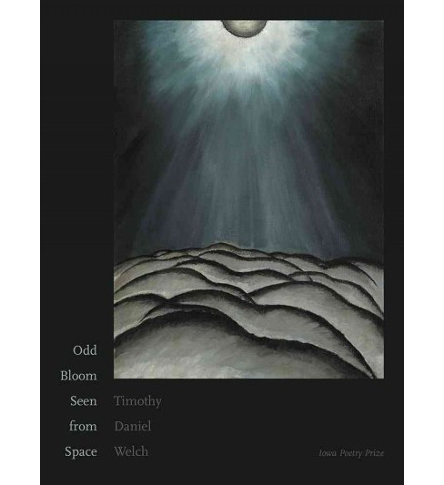 Odd Bloom Seen from Space -  (Iowa Poetry Prize) by Timothy Daniel Welch (Paperback) - image 1 of 1