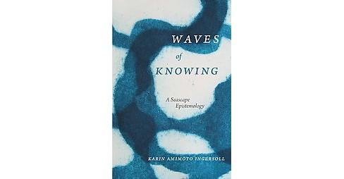 Waves of Knowing : A Seascape Epistemology (Hardcover) (Karin Amimoto Ingersoll) - image 1 of 1