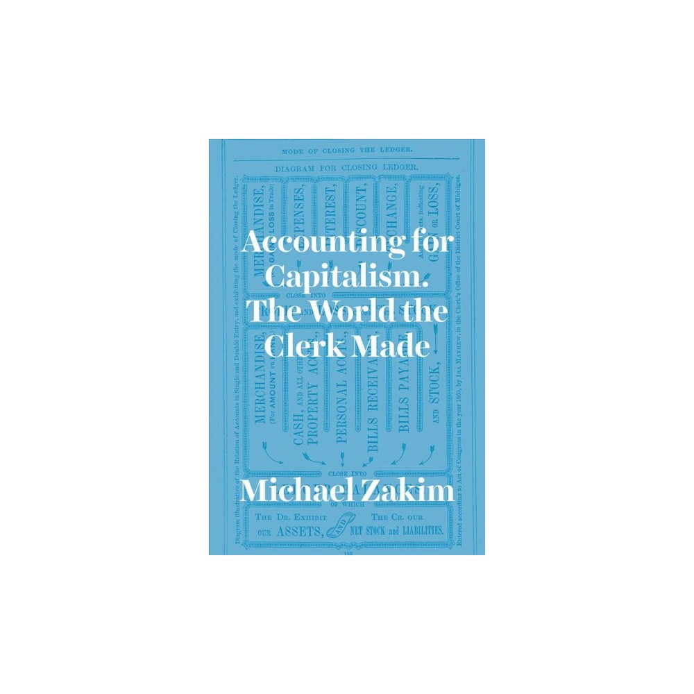 Accounting for Capitalism : The World the Clerk Made - by Michael Zakim (Hardcover)