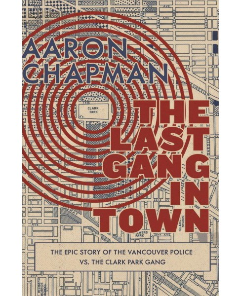 Last Gang in Town : The Epic Story of the Vancouver Police Vs. the Clark Park Gang (Paperback) (Aaron - image 1 of 1