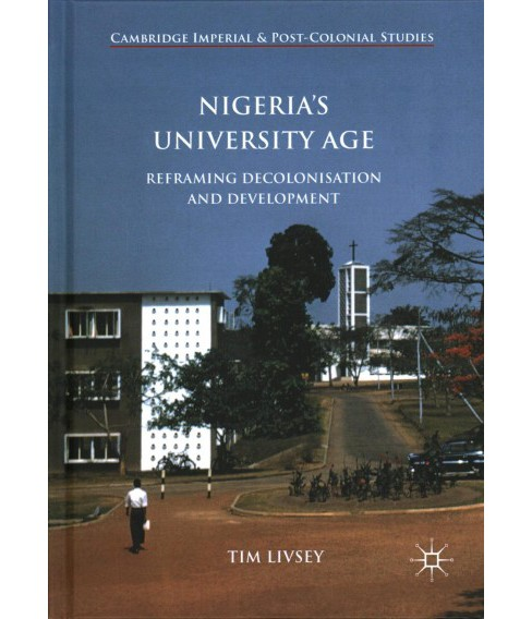 Nigeria's University Age : Reframing Decolonisation and Development -  by Tim Livsey (Hardcover) - image 1 of 1