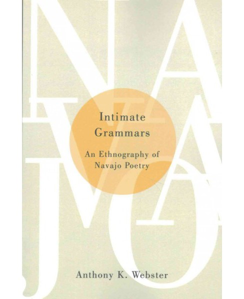 Intimate Grammars : An Ethnography of Navajo Poetry (Reprint) (Paperback) (Anthony K. Webster) - image 1 of 1