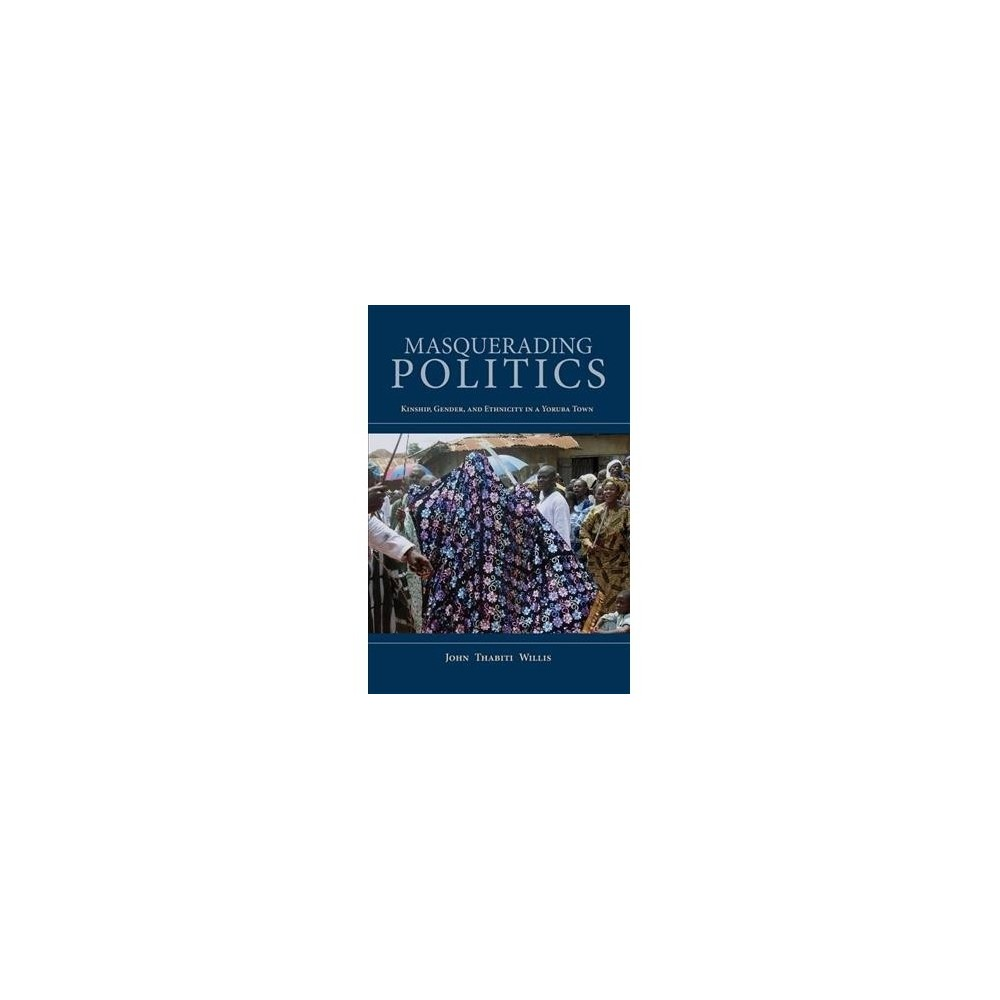 Masquerading Politics : Kinship, Gender, and Ethnicity in a Yoruba Town - (Paperback)
