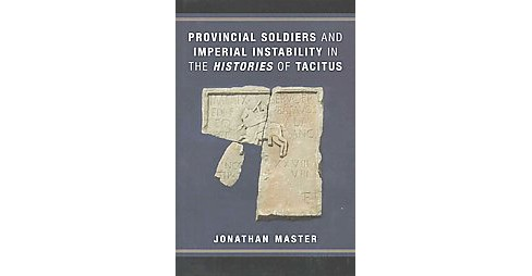 Provincial Soldiers and Imperial Instability in the Histories of Tacitus (Hardcover) (Jonathan Master) - image 1 of 1