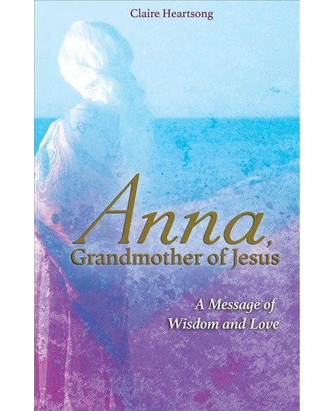 Anna, Grandmother of Jesus : A Message of Wisdom and Love (Paperback) (Claire Heartsong) - image 1 of 1