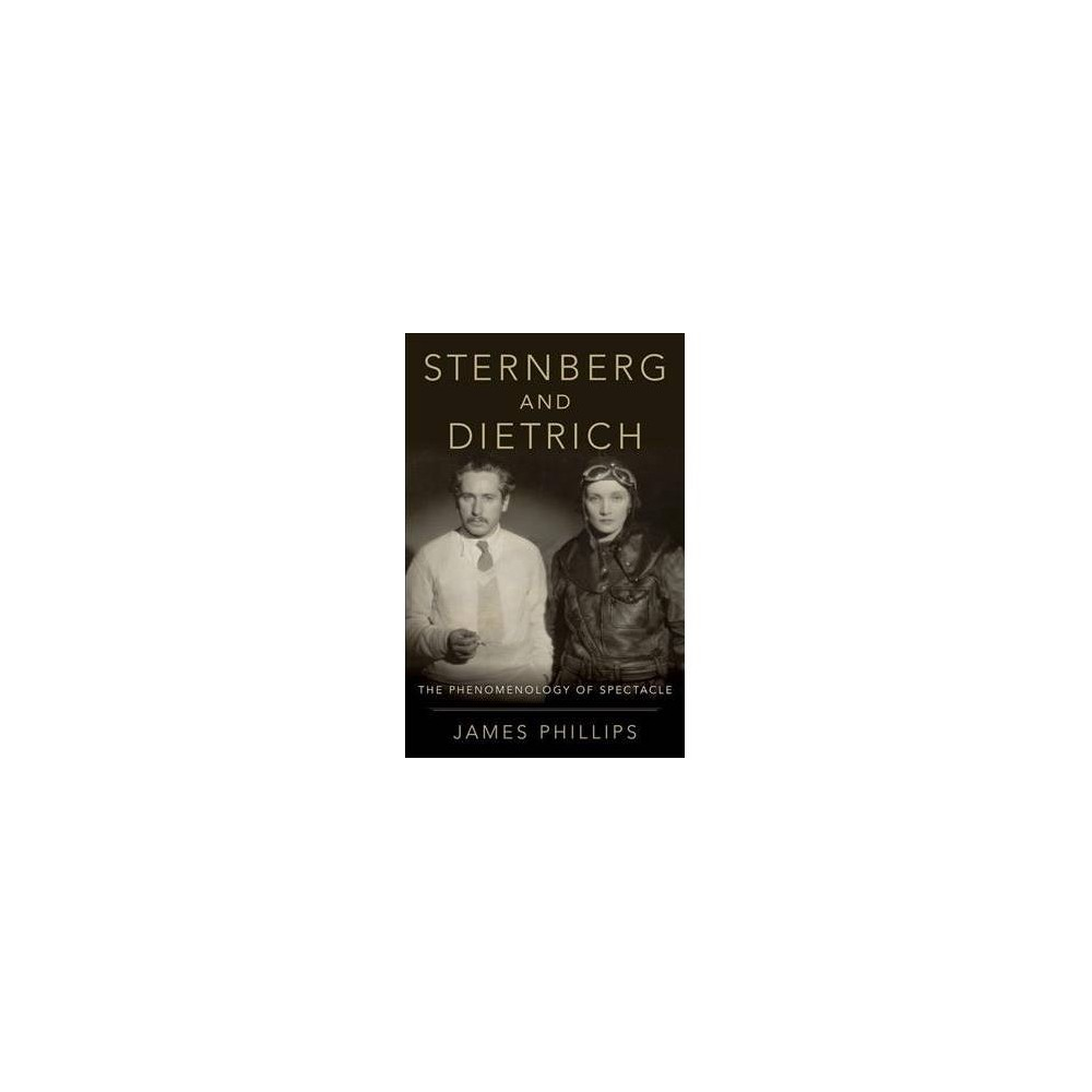Sternberg and Dietrich : The Phenomenology of Spectacle - by James Phillips (Hardcover)