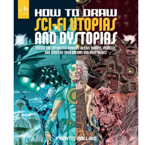 How to Draw Sci-Fi Utopias and Dystopias : Create the Futuristic Humans, Aliens, Robots, Vehicles, and - image 1 of 1