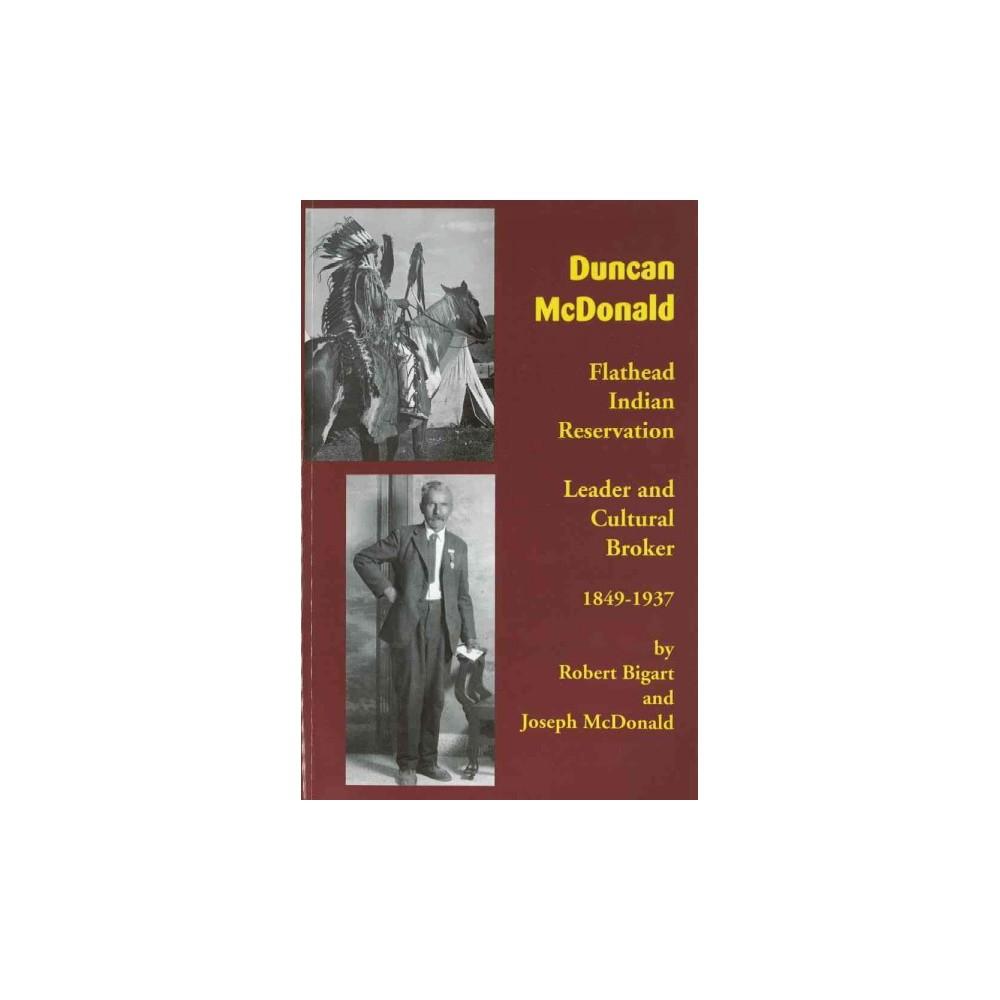 Duncan McDonald : Flathead Indian Reservation Leader and Cultural Broker 1849-1937 (Paperback) (Robert