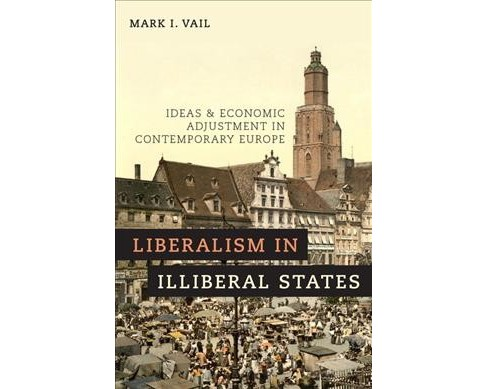 Liberalism in Illiberal States : Ideas and Economic Adjustment in Contemporary Europe -  (Paperback) - image 1 of 1