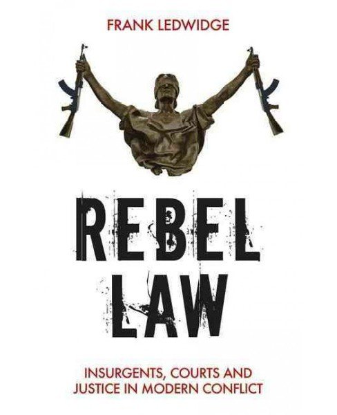 Rebel Law : Insurgents, Courts and Justice in Modern Conflict (Hardcover) (Frank Ledwidge) - image 1 of 1