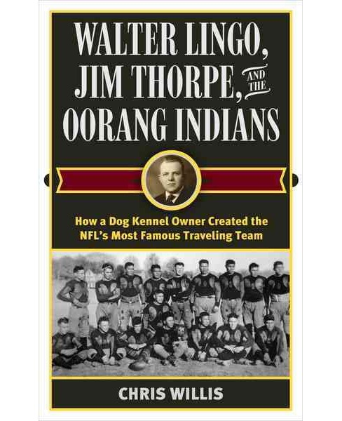 Walter Lingo, Jim Thorpe, and the Oorang Indians : How a Dog Kennel Owner Created the Nfl's Most Famous - image 1 of 1
