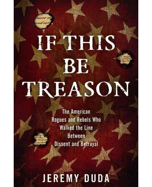 If This Be Treason : The American Rogues and Rebels Who Walked the Line Between Dissent and Betrayal - image 1 of 1