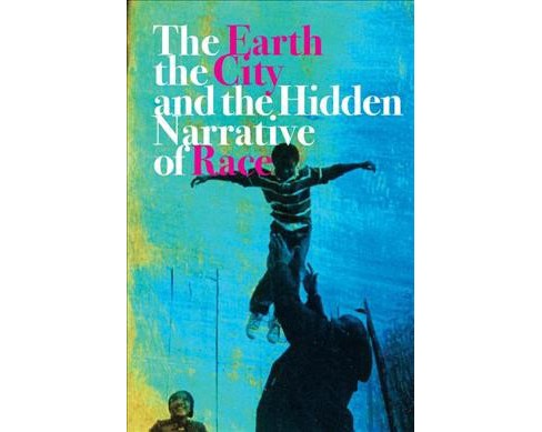 Earth, the City, and the Hidden Narrative of Race -  by Carl C. Anthony (Paperback) - image 1 of 1