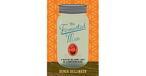 Fermented Man : A Year on the Front Lines of a Food Revolution (Hardcover) (Derek Dellinger) - image 1 of 1