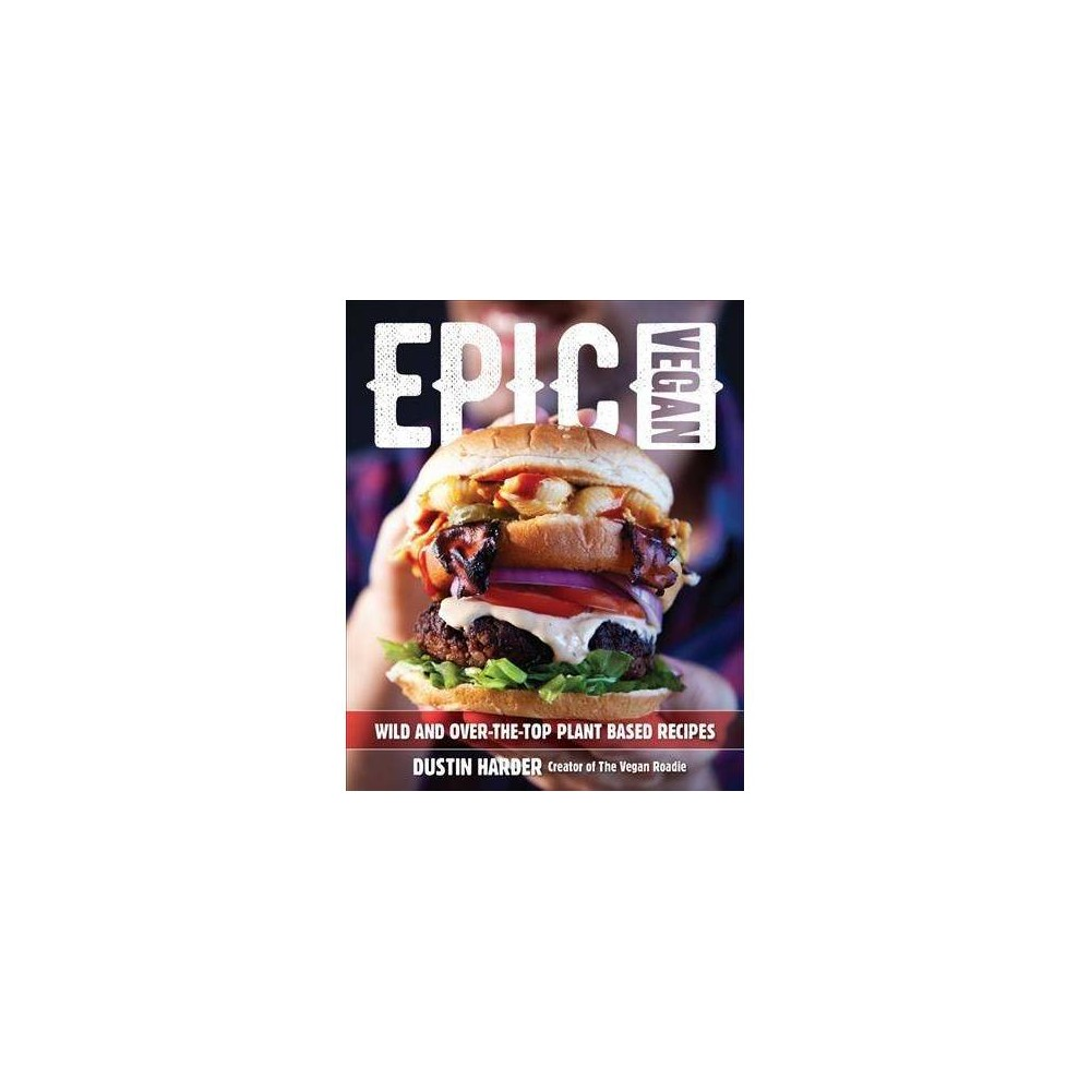 Epic Vegan : Wild and Over-the-top Plant-based Recipes - by Dustin Harder (Hardcover)