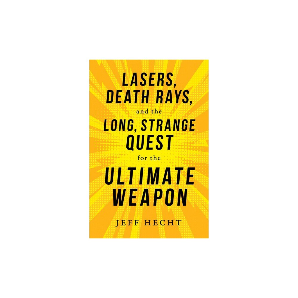 Lasers, Death Rays, and the Long, Strange Quest for the Ultimate Weapon - by Jeff Hecht (Hardcover)