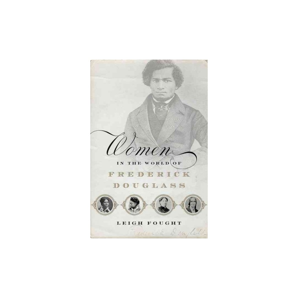 Women in the World of Frederick Douglass - by Leigh Fought (Hardcover)