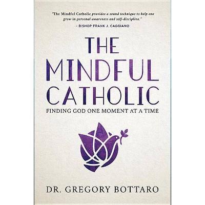 The Mindful Catholic - by  Gregory Bottaro (Hardcover)