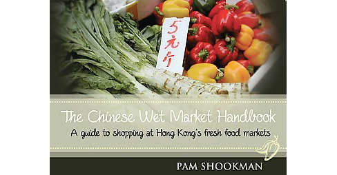 Chinese Wet Market Handbook : A Guide to Shopping at Hong Kong's Fresh Food Markets (Paperback) - image 1 of 1