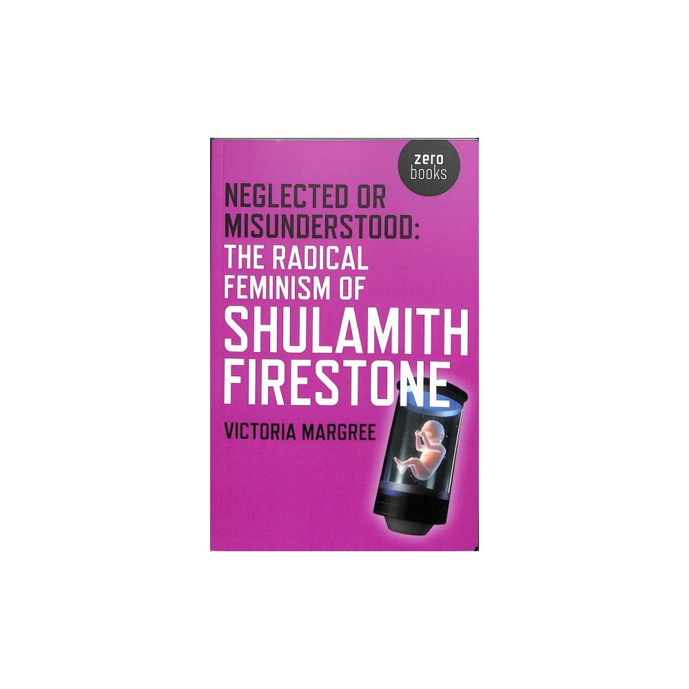 Neglected or Misunderstood : The Radical Feminism of Shulamith Firestone - (Paperback)