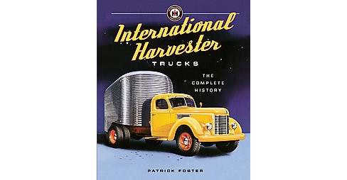 International Harvester Trucks : The Complete History (Hardcover) (Patrick Foster) - image 1 of 1