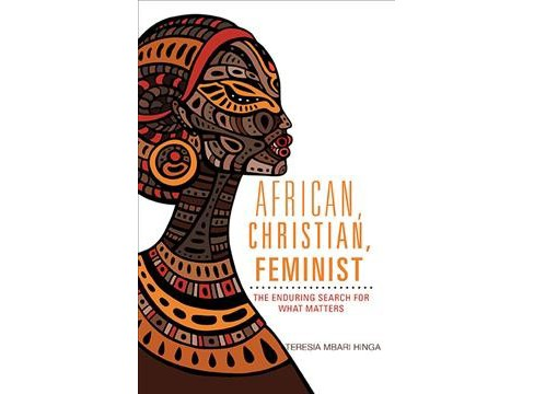 African, Christian, Feminist : The Enduring Search for What Matters (Paperback) (Teresia Mbari Hinga) - image 1 of 1