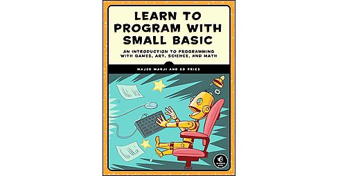 Learn to Program With Small Basic : An Introduction to Programming With Games, Art, Science, and Math - image 1 of 1