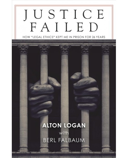 "Justice Failed : How ""Legal Ethics"" Kept Me in Prison for 26 Years -  Reprint by Alton Logan (Paperback) - image 1 of 1"