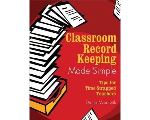Classroom Record Keeping Made Simple : Tips for Time-strapped Teachers - Reprint by Diane Mierzwik - image 1 of 1