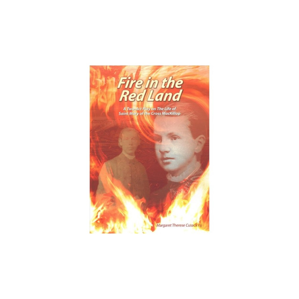 Fire in the Red Land : A Two Act Play on the Life of Saint Mary of the Cross Mackillop - (Paperback)