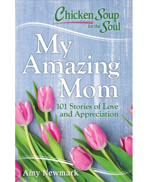 Chicken Soup for the Soul My Amazing Mom : 101 Stories of Appreciation and Love -  (Paperback) - image 1 of 1