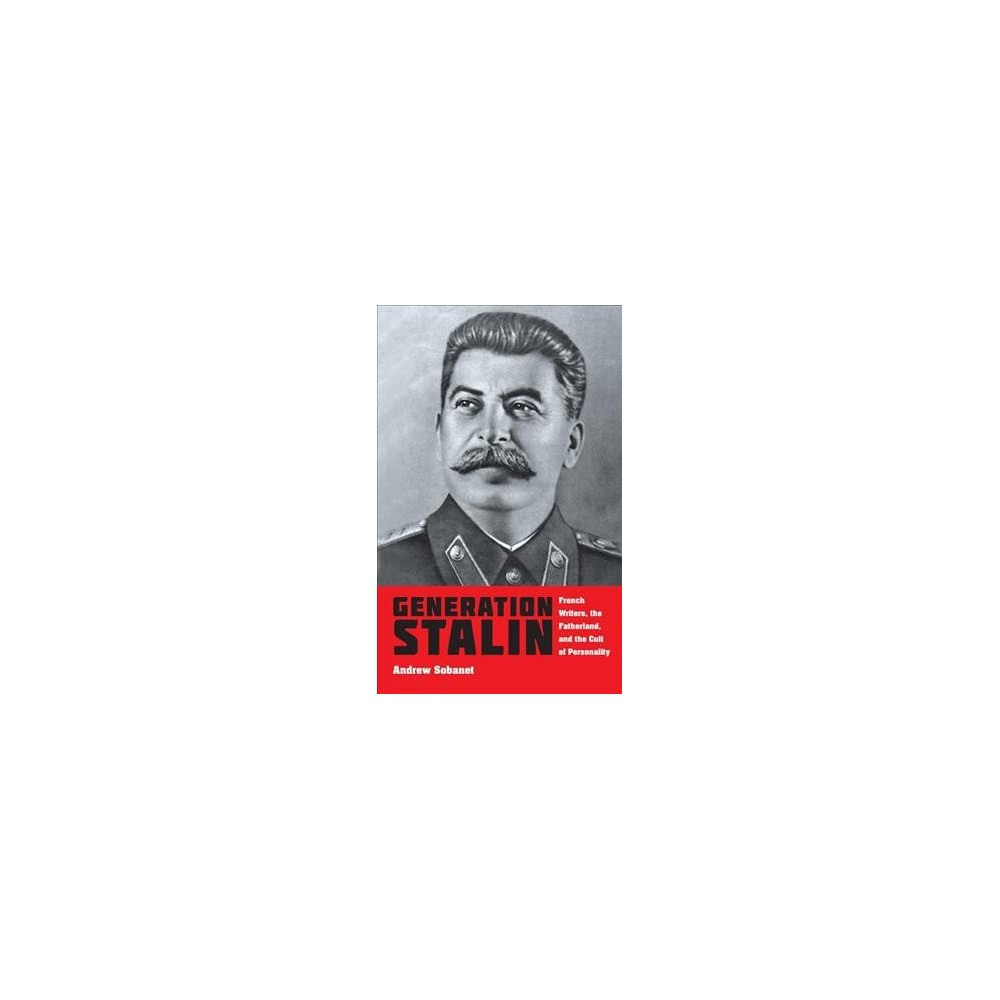Generation Stalin : French Writers, the Fatherland, and the Cult of Personality - (Hardcover)